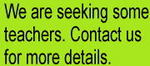 We are seeking some teachers. Contact us for more details.